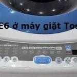 Máy giặt Toshiba báo lỗi E6 là lỗi gì ? Khắc phục như thế nào ?